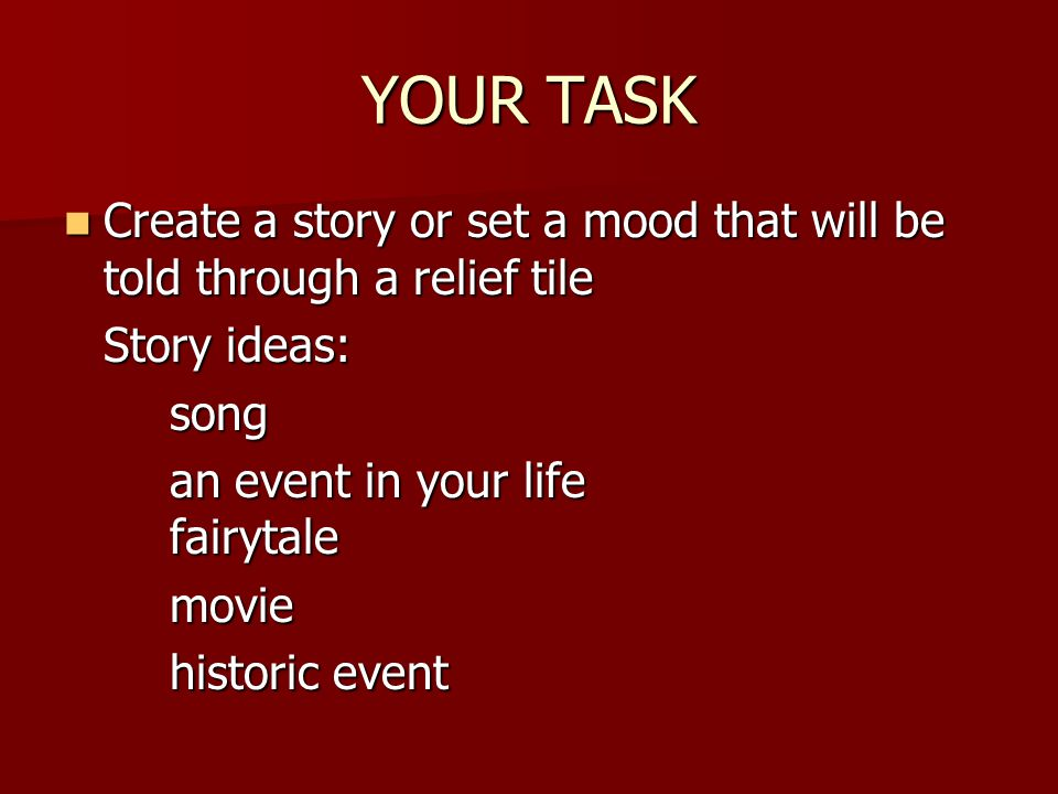 YOUR TASK Create a story or set a mood that will be told through a relief tile Create a story or set a mood that will be told through a relief tile St