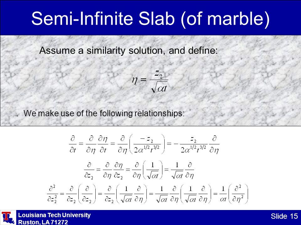 Louisiana Tech University Ruston, LA 71272 Slide 15 Semi-Infinite Slab (of marble) Assume a similarity solution, and define:.