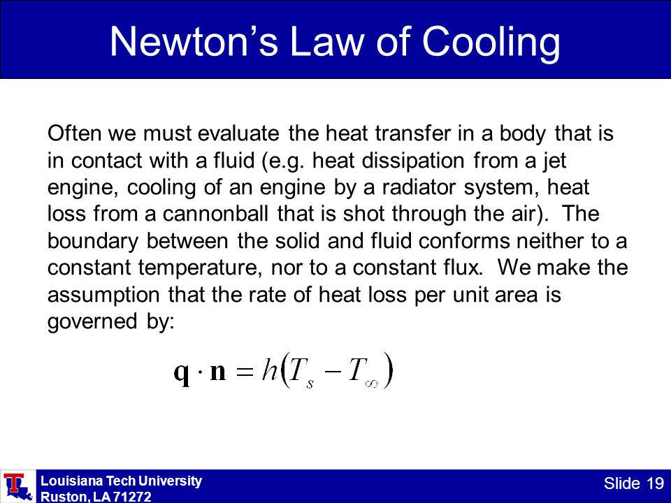 Louisiana Tech University Ruston, LA 71272 Slide 19 Newton's Law of Cooling Often we must evaluate the heat transfer in a body that is in contact with a fluid (e.g.