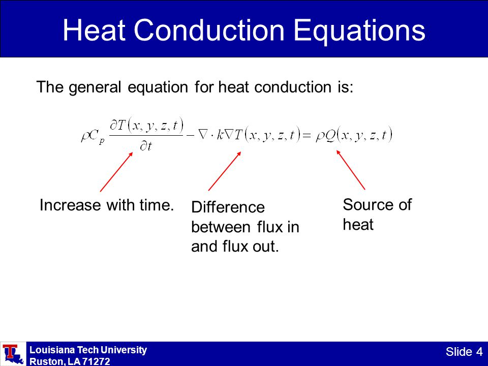 Louisiana Tech University Ruston, LA 71272 Slide 4 Heat Conduction Equations The general equation for heat conduction is: Increase with time.