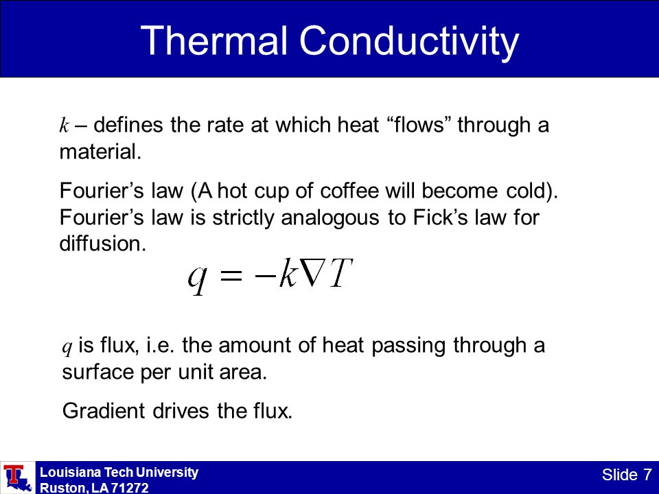 Louisiana Tech University Ruston, LA 71272 Slide 7 Thermal Conductivity k – defines the rate at which heat flows through a material.