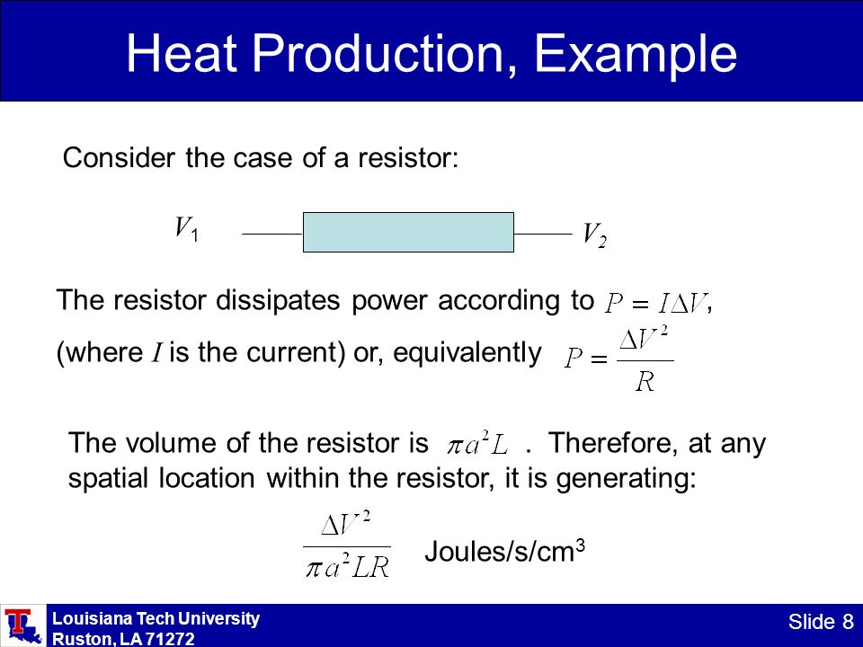 Louisiana Tech University Ruston, LA 71272 Slide 8 Heat Production, Example Consider the case of a resistor: V1V1 V2V2 The resistor dissipates power according to, (where I is the current) or, equivalently The volume of the resistor is.