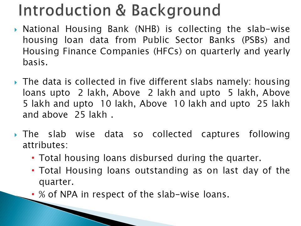  National Housing Bank (NHB) is collecting the slab-wise housing loan data from Public Sector Banks (PSBs) and Housing Finance Companies (HFCs) on quarterly and yearly basis.