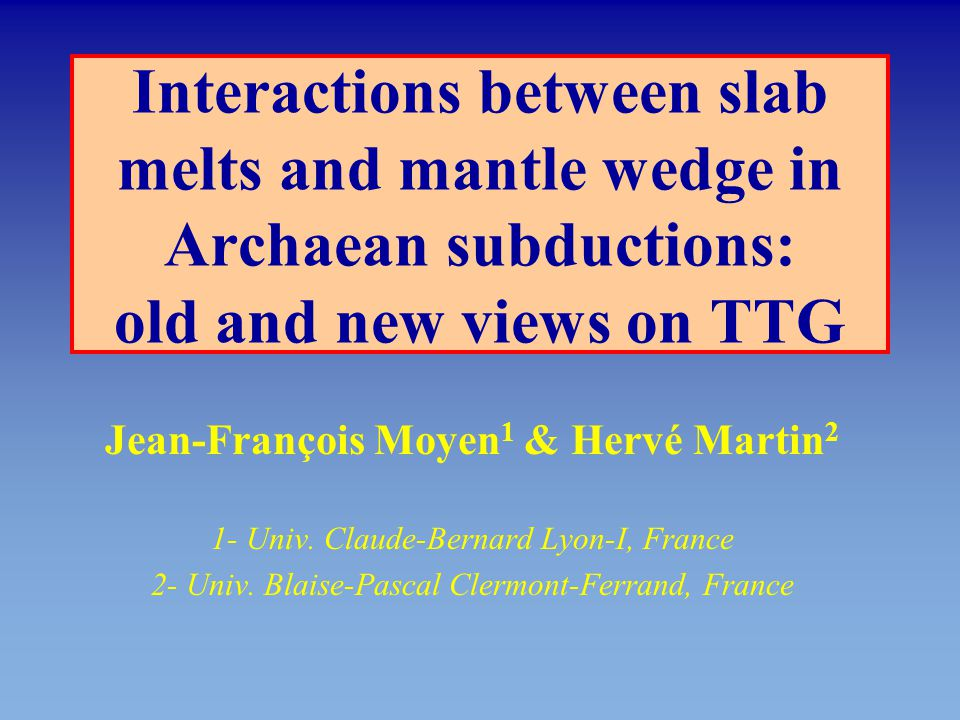 Interactions between slab melts and mantle wedge in Archaean subductions: old and new views on TTG Jean-François Moyen 1 & Hervé Martin 2 1- Univ. Cla