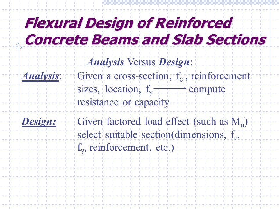 Flexural Design of Reinforced Concrete Beams and Slab Sections Analysis Versus Design: Analysis:Given a cross-section, f c, reinforcement sizes, location, f y compute resistance or capacity Design:Given factored load effect (such as M u ) select suitable section(dimensions, f c, f y, reinforcement, etc.)