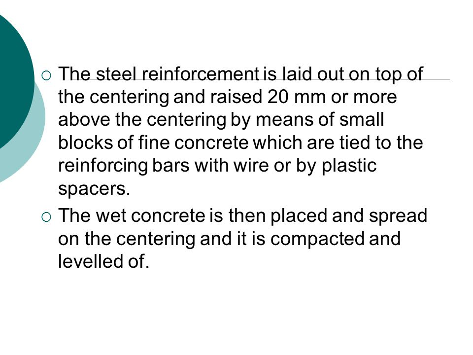  The steel reinforcement is laid out on top of the centering and raised 20 mm or more above the centering by means of small blocks of fine concrete which are tied to the reinforcing bars with wire or by plastic spacers.