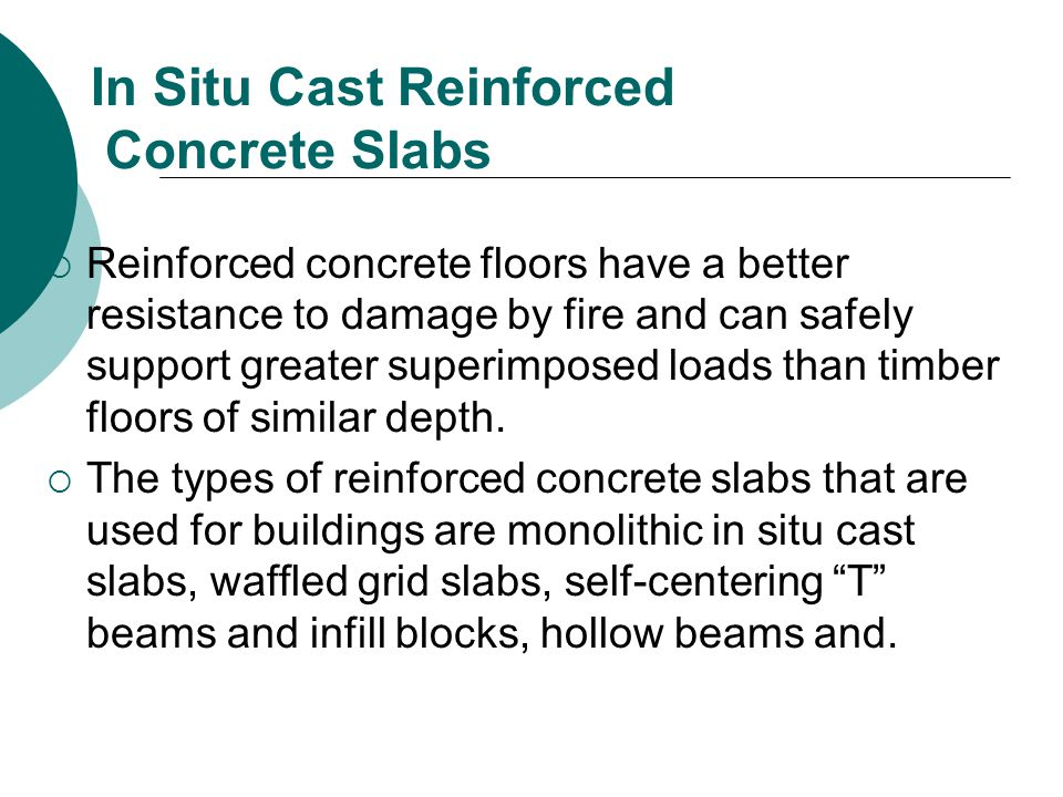 In Situ Cast Reinforced Concrete Slabs  Reinforced concrete floors have a better resistance to damage by fire and can safely support greater superimposed loads than timber floors of similar depth.