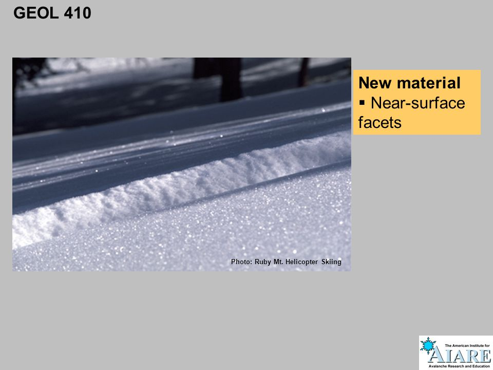 GEOL 410 New material  Near-surface facets Photo: Ruby Mt. Helicopter Skiing