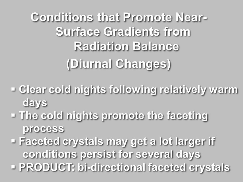 Conditions that Promote Near- Surface Gradients from Radiation Balance (Diurnal Changes) Conditions that Promote Near- Surface Gradients from Radiation Balance (Diurnal Changes)  Clear cold nights following relatively warm days  The cold nights promote the faceting process  Faceted crystals may get a lot larger if conditions persist for several days  PRODUCT: bi-directional faceted crystals  Clear cold nights following relatively warm days  The cold nights promote the faceting process  Faceted crystals may get a lot larger if conditions persist for several days  PRODUCT: bi-directional faceted crystals