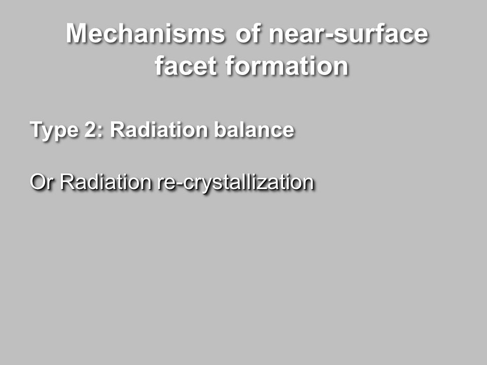Mechanisms of near-surface facet formation Mechanisms of near-surface facet formation Type 2: Radiation balance Or Radiation re-crystallization Type 2: Radiation balance Or Radiation re-crystallization