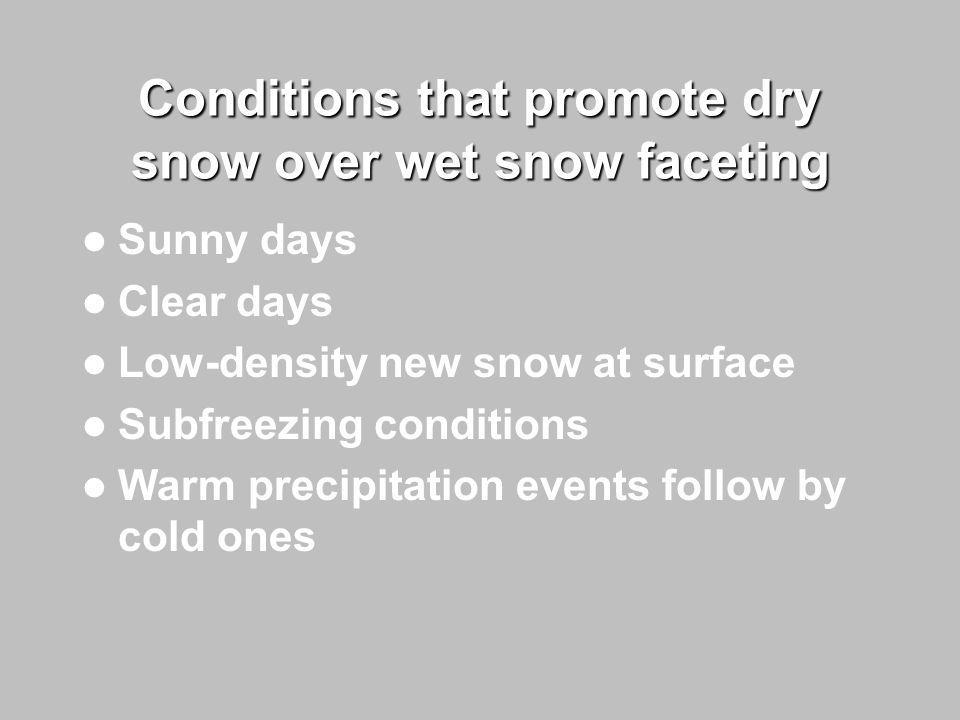 Conditions that promote dry snow over wet snow faceting Sunny days Clear days Low-density new snow at surface Subfreezing conditions Warm precipitation events follow by cold ones