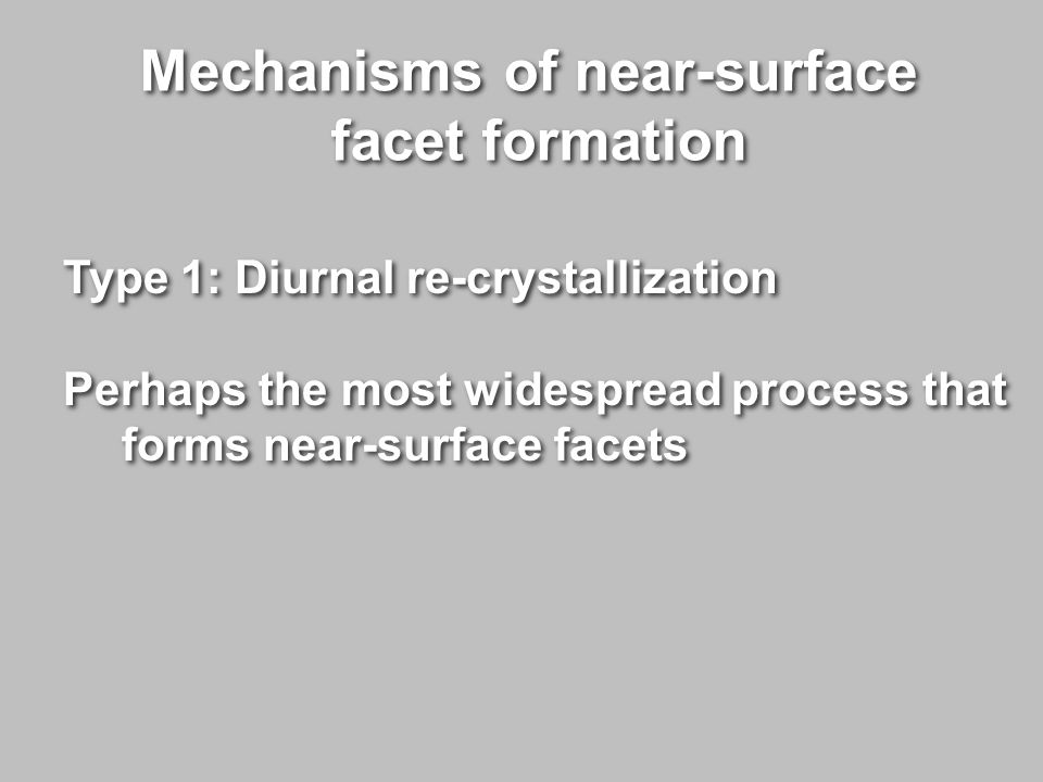 Mechanisms of near-surface facet formation Mechanisms of near-surface facet formation Type 1: Diurnal re-crystallization Perhaps the most widespread process that forms near-surface facets Type 1: Diurnal re-crystallization Perhaps the most widespread process that forms near-surface facets