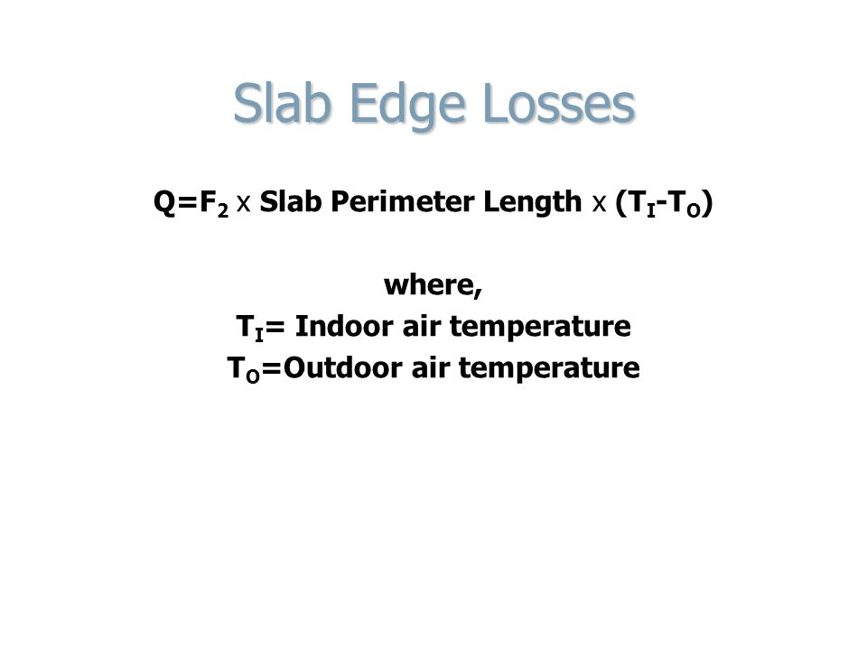 Slab Edge Losses Q=F 2 x Slab Perimeter Length x (T I -T O ) where, T I = Indoor air temperature T O =Outdoor air temperature