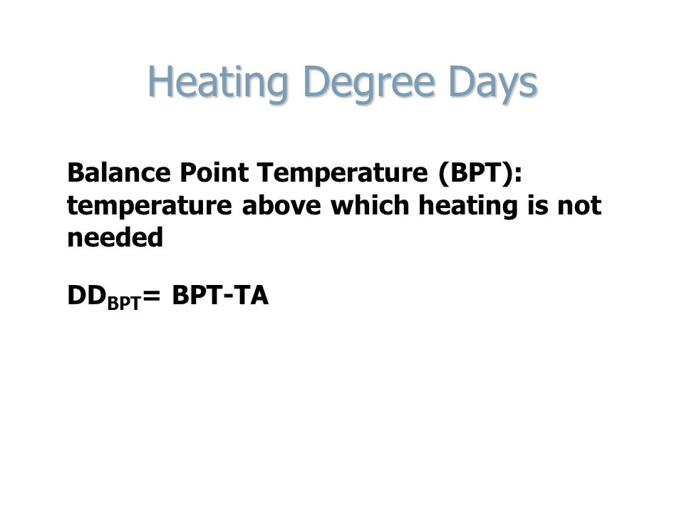 Heating Degree Days Balance Point Temperature (BPT): temperature above which heating is not needed DD BPT = BPT-TA