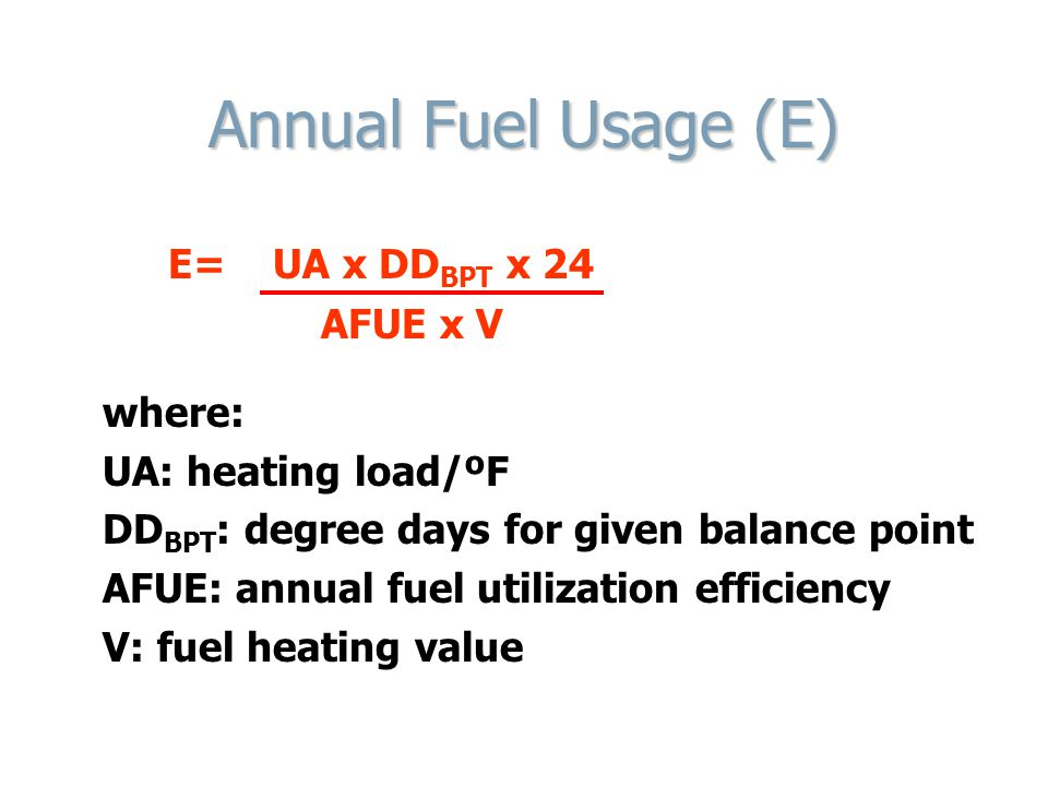 Annual Fuel Usage (E) E= UA x DD BPT x 24 AFUE x V where: UA: heating load/ºF DD BPT : degree days for given balance point AFUE: annual fuel utilizati