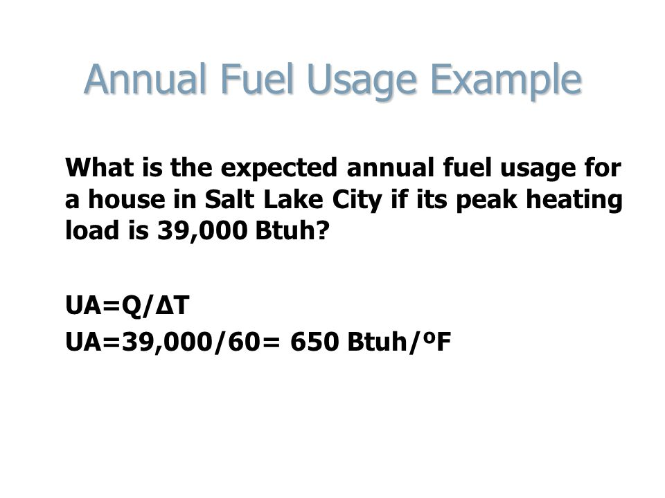 Annual Fuel Usage Example What is the expected annual fuel usage for a house in Salt Lake City if its peak heating load is 39,000 Btuh? UA=Q/ΔT UA=39,