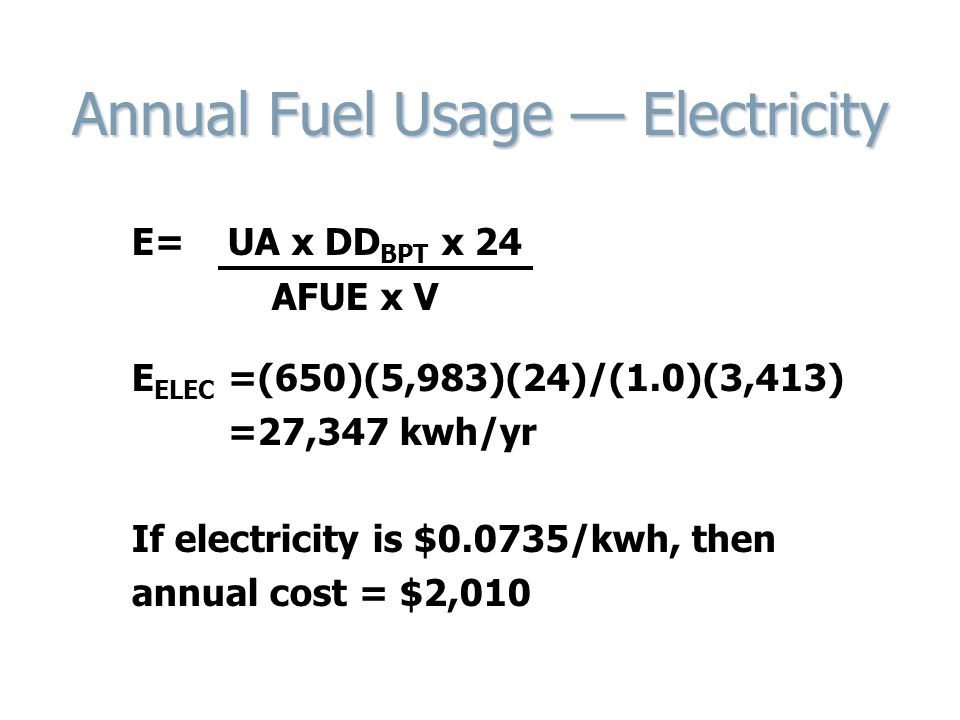 Annual Fuel Usage — Electricity E= UA x DD BPT x 24 AFUE x V E ELEC =(650)(5,983)(24)/(1.0)(3,413) =27,347 kwh/yr If electricity is $0.0735/kwh, then