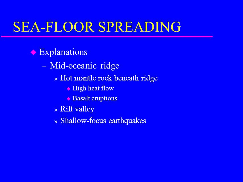 SEA-FLOOR SPREADING u Explanations – Mid-oceanic ridge » Hot mantle rock beneath ridge u High heat flow u Basalt eruptions » Rift valley » Shallow-focus earthquakes