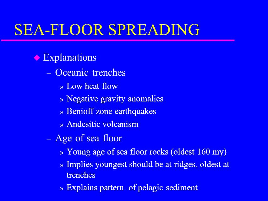 SEA-FLOOR SPREADING u Explanations – Oceanic trenches » Low heat flow » Negative gravity anomalies » Benioff zone earthquakes » Andesitic volcanism – Age of sea floor » Young age of sea floor rocks (oldest 160 my) » Implies youngest should be at ridges, oldest at trenches » Explains pattern of pelagic sediment