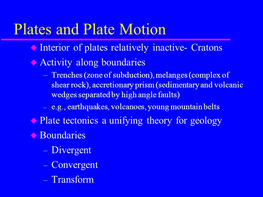 Plates and Plate Motion u Interior of plates relatively inactive- Cratons u Activity along boundaries –Trenches (zone of subduction), melanges (complex of shear rock), accretionary prism (sedimentary and volcanic wedges separated by high angle faults) – e.g., earthquakes, volcanoes, young mountain belts u Plate tectonics a unifying theory for geology u Boundaries – Divergent – Convergent – Transform