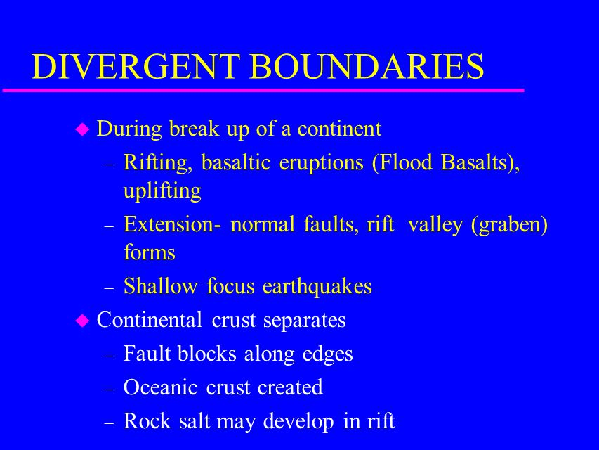 DIVERGENT BOUNDARIES u During break up of a continent – Rifting, basaltic eruptions (Flood Basalts), uplifting – Extension- normal faults, rift valley (graben) forms – Shallow focus earthquakes u Continental crust separates – Fault blocks along edges – Oceanic crust created – Rock salt may develop in rift