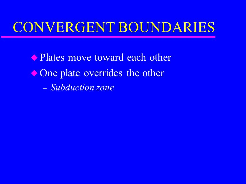 CONVERGENT BOUNDARIES u Plates move toward each other u One plate overrides the other – Subduction zone