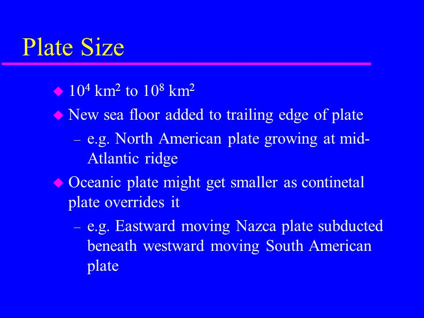 Plate Size u 10 4 km 2 to 10 8 km 2 u New sea floor added to trailing edge of plate – e.g.