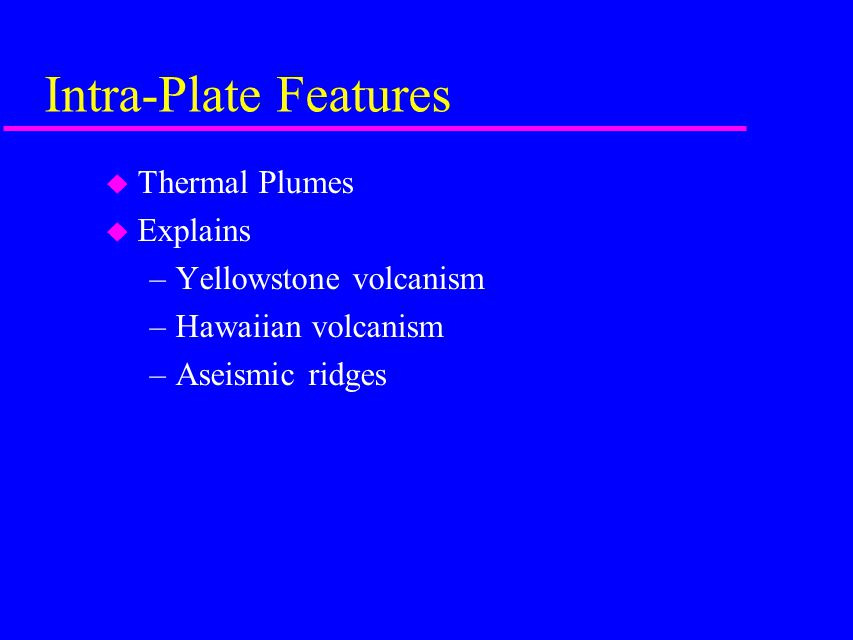 Intra-Plate Features u Thermal Plumes u Explains –Yellowstone volcanism –Hawaiian volcanism –Aseismic ridges