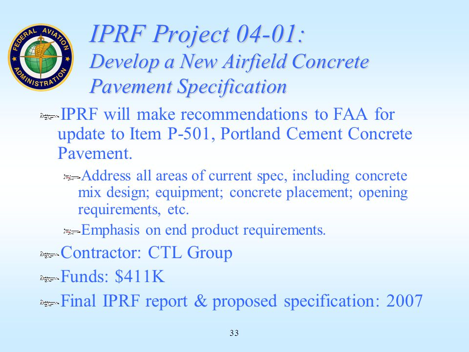 33 IPRF Project 04-01: Develop a New Airfield Concrete Pavement Specification IPRF will make recommendations to FAA for update to Item P-501, Portland Cement Concrete Pavement.