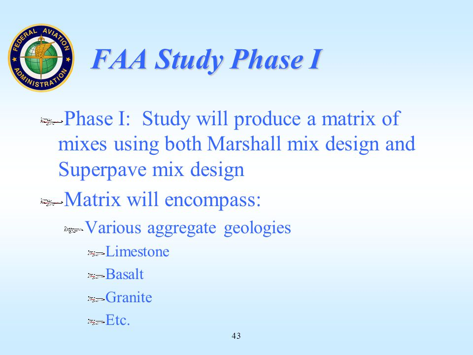 43 FAA Study Phase I Phase I: Study will produce a matrix of mixes using both Marshall mix design and Superpave mix design Matrix will encompass: Various aggregate geologies Limestone Basalt Granite Etc.