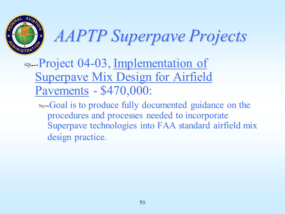 50 AAPTP Superpave Projects Project 04-03, Implementation of Superpave Mix Design for Airfield Pavements - $470,000: Goal is to produce fully documented guidance on the procedures and processes needed to incorporate Superpave technologies into FAA standard airfield mix design practice.