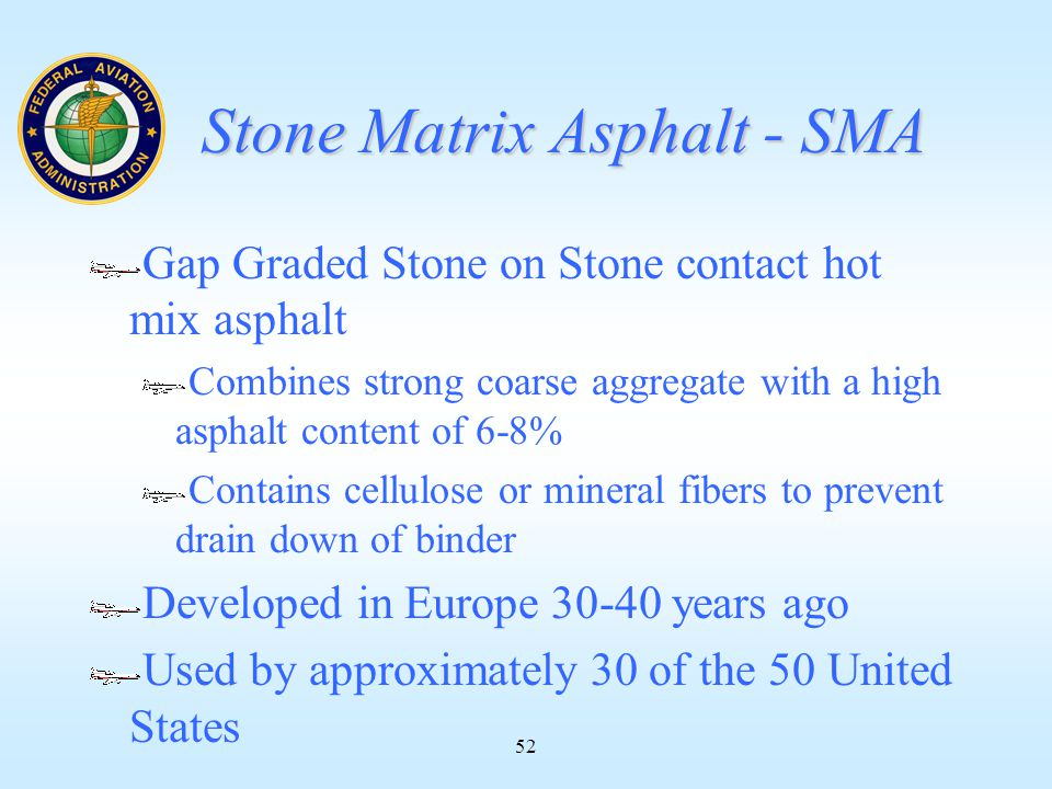 52 Stone Matrix Asphalt - SMA Gap Graded Stone on Stone contact hot mix asphalt Combines strong coarse aggregate with a high asphalt content of 6-8% Contains cellulose or mineral fibers to prevent drain down of binder Developed in Europe 30-40 years ago Used by approximately 30 of the 50 United States