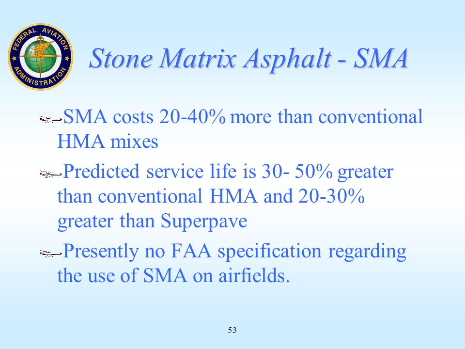 53 Stone Matrix Asphalt - SMA SMA costs 20-40% more than conventional HMA mixes Predicted service life is 30- 50% greater than conventional HMA and 20-30% greater than Superpave Presently no FAA specification regarding the use of SMA on airfields.