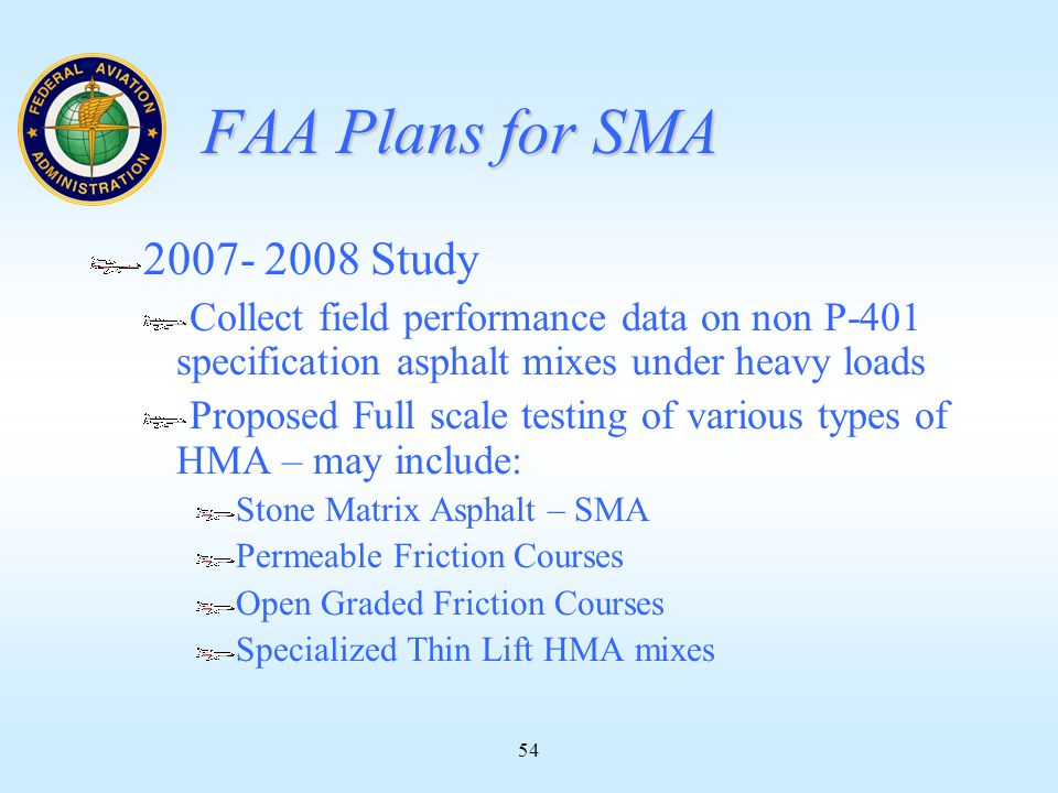 54 FAA Plans for SMA 2007- 2008 Study Collect field performance data on non P-401 specification asphalt mixes under heavy loads Proposed Full scale testing of various types of HMA – may include: Stone Matrix Asphalt – SMA Permeable Friction Courses Open Graded Friction Courses Specialized Thin Lift HMA mixes