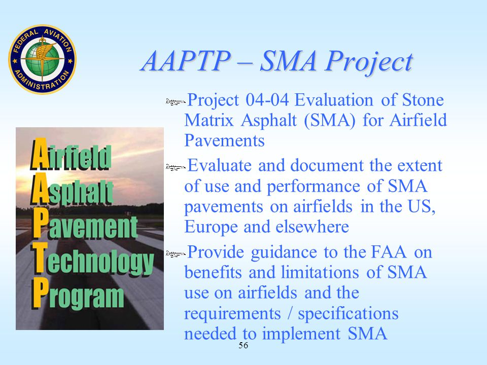 56 AAPTP – SMA Project Project 04-04 Evaluation of Stone Matrix Asphalt (SMA) for Airfield Pavements Evaluate and document the extent of use and performance of SMA pavements on airfields in the US, Europe and elsewhere Provide guidance to the FAA on benefits and limitations of SMA use on airfields and the requirements / specifications needed to implement SMA