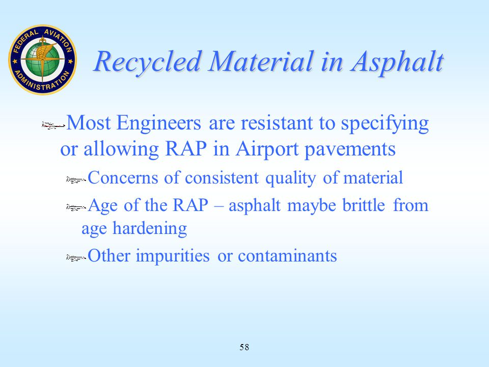 58 Recycled Material in Asphalt Most Engineers are resistant to specifying or allowing RAP in Airport pavements Concerns of consistent quality of material Age of the RAP – asphalt maybe brittle from age hardening Other impurities or contaminants