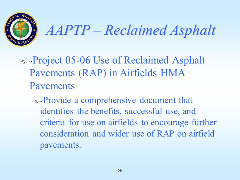 59 AAPTP – Reclaimed Asphalt Project 05-06 Use of Reclaimed Asphalt Pavements (RAP) in Airfields HMA Pavements Provide a comprehensive document that identifies the benefits, successful use, and criteria for use on airfields to encourage further consideration and wider use of RAP on airfield pavements.