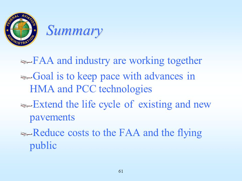 61 Summary FAA and industry are working together Goal is to keep pace with advances in HMA and PCC technologies Extend the life cycle of existing and new pavements Reduce costs to the FAA and the flying public