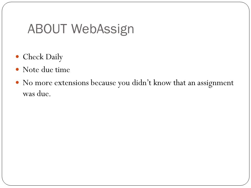ABOUT WebAssign Check Daily Note due time No more extensions because you didn't know that an assignment was due.