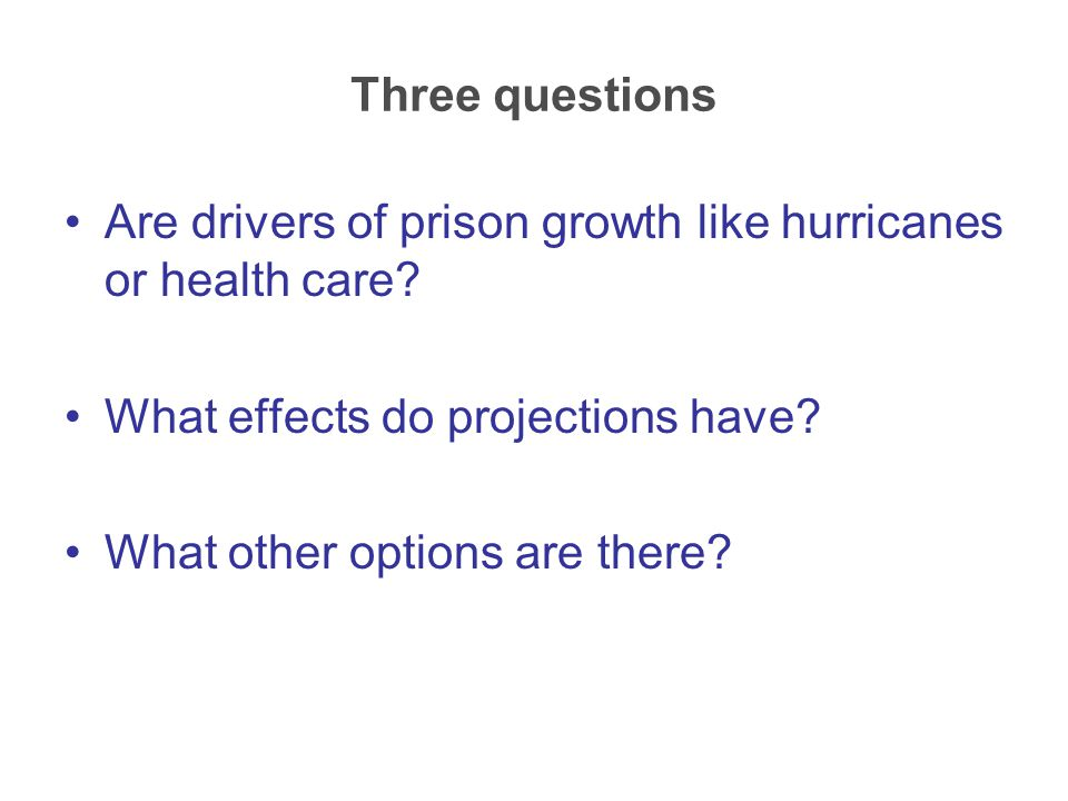 Are drivers of prison growth like hurricanes or health care? What effects do projections have? What other options are there? Three questions