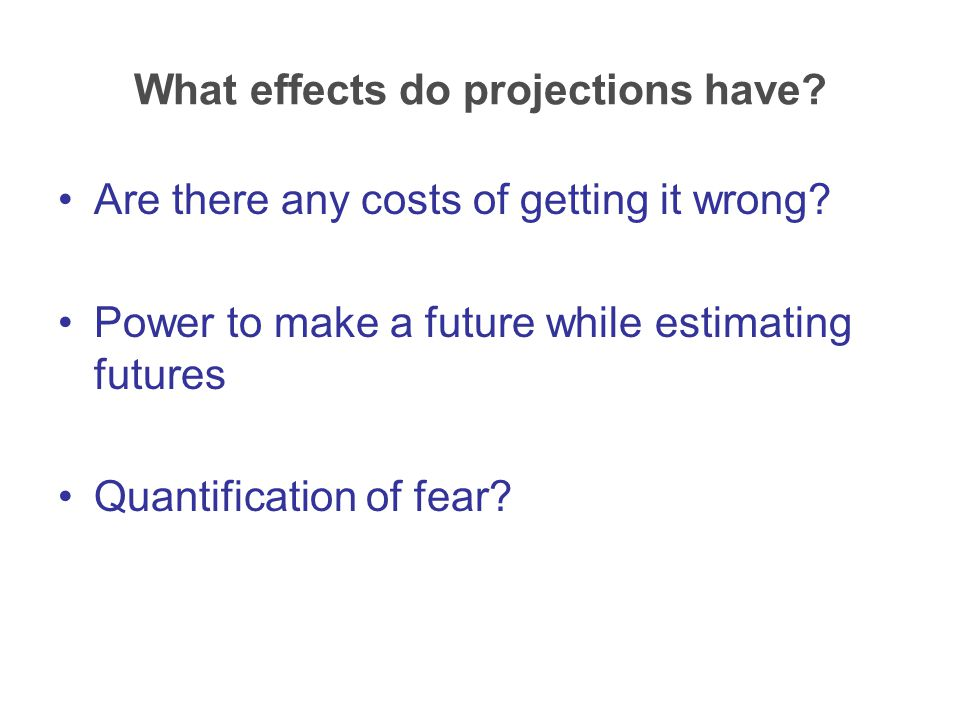 What effects do projections have. Are there any costs of getting it wrong.