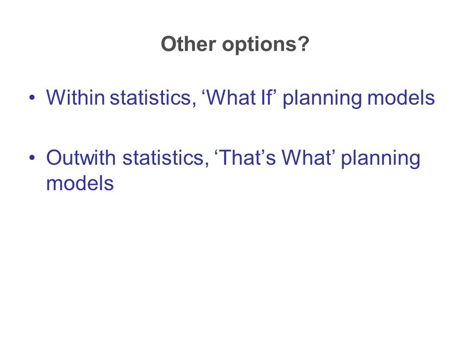 Other options? Within statistics, 'What If' planning models Outwith statistics, 'That's What' planning models