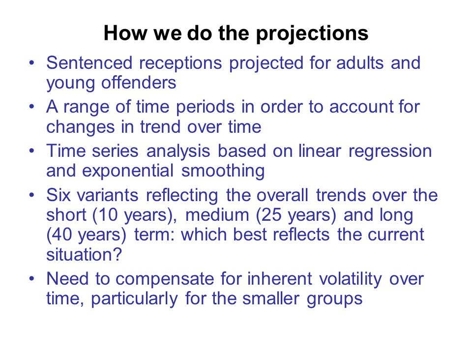 How we do the projections Sentenced receptions projected for adults and young offenders A range of time periods in order to account for changes in trend over time Time series analysis based on linear regression and exponential smoothing Six variants reflecting the overall trends over the short (10 years), medium (25 years) and long (40 years) term: which best reflects the current situation.
