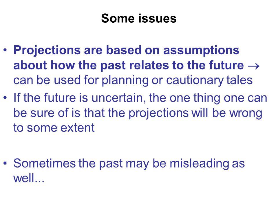 Some issues Projections are based on assumptions about how the past relates to the future  can be used for planning or cautionary tales If the future is uncertain, the one thing one can be sure of is that the projections will be wrong to some extent Sometimes the past may be misleading as well...