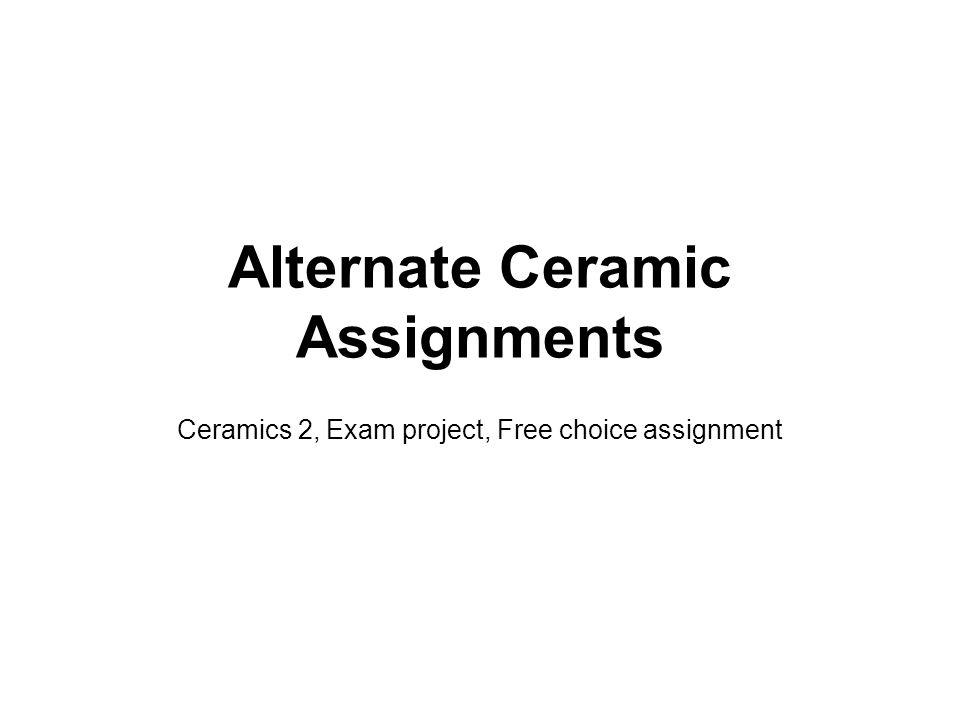 Alternate Ceramic Assignments Ceramics 2, Exam project, Free choice assignment