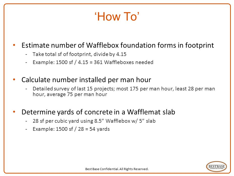 Best Base Confidential. All Rights Reserved. 9 'How To' Estimate number of Wafflebox foundation forms in footprint -Take total sf of footprint, divide