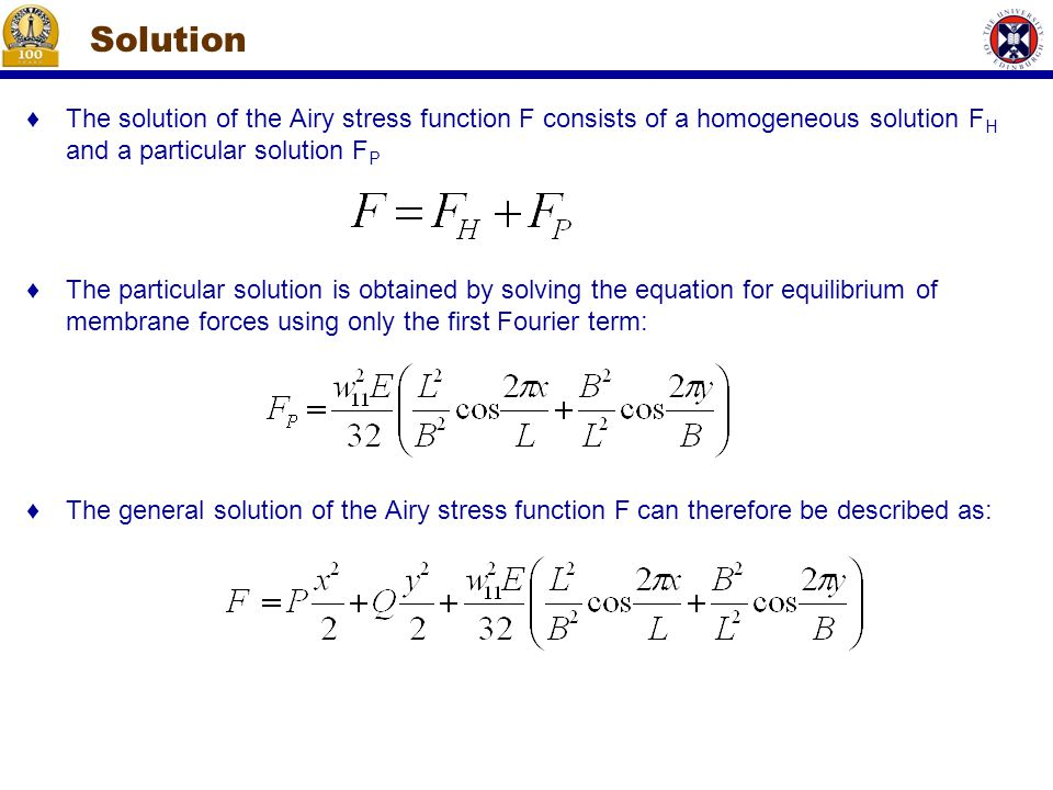 ♦The solution of the Airy stress function F consists of a homogeneous solution F H and a particular solution F P ♦The particular solution is obtained by solving the equation for equilibrium of membrane forces using only the first Fourier term: ♦The general solution of the Airy stress function F can therefore be described as: Solution