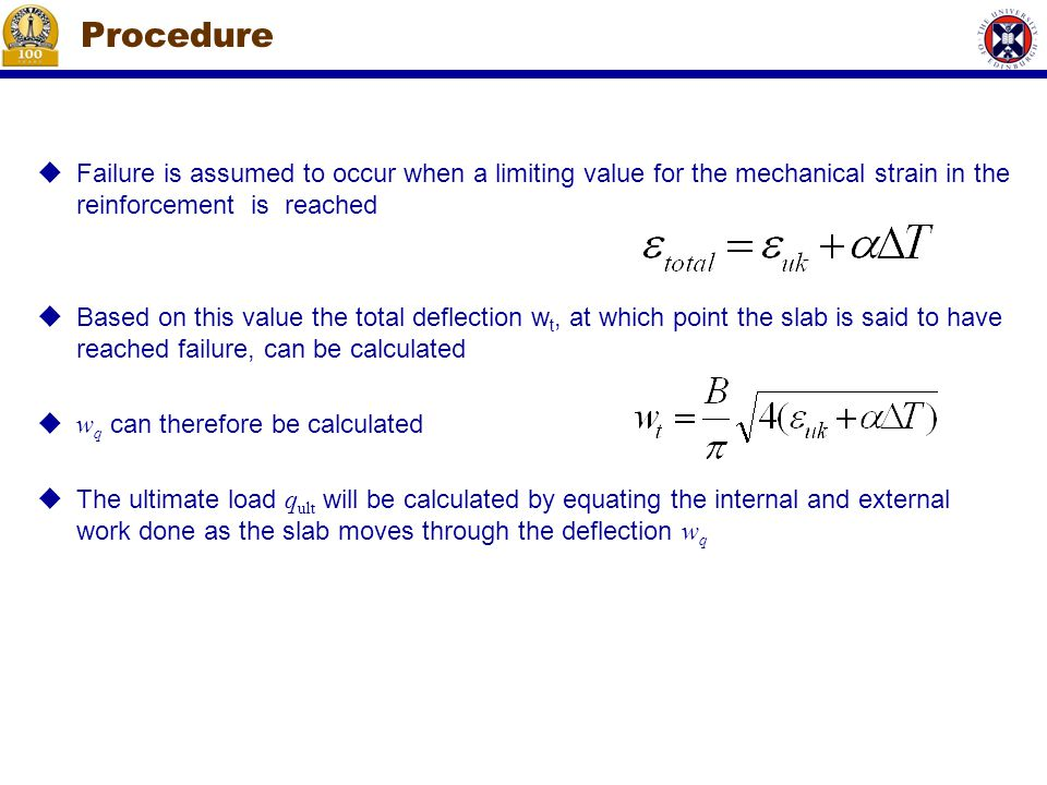 Procedure  Failure is assumed to occur when a limiting value for the mechanical strain in the reinforcement is reached  Based on this value the total deflection w t, at which point the slab is said to have reached failure, can be calculated  w q can therefore be calculated  The ultimate load q ult will be calculated by equating the internal and external work done as the slab moves through the deflection w q