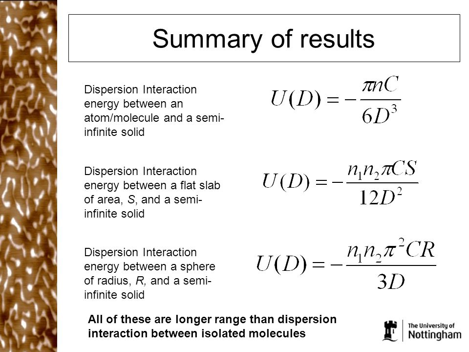 Summary of results Dispersion Interaction energy between an atom/molecule and a semi- infinite solid Dispersion Interaction energy between a flat slab of area, S, and a semi- infinite solid Dispersion Interaction energy between a sphere of radius, R, and a semi- infinite solid All of these are longer range than dispersion interaction between isolated molecules