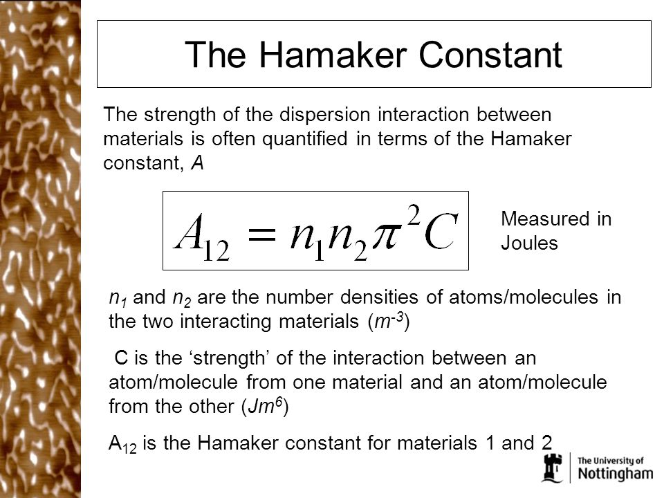 The Hamaker Constant The strength of the dispersion interaction between materials is often quantified in terms of the Hamaker constant, A n 1 and n 2 are the number densities of atoms/molecules in the two interacting materials (m -3 ) C is the 'strength' of the interaction between an atom/molecule from one material and an atom/molecule from the other (Jm 6 ) A 12 is the Hamaker constant for materials 1 and 2 Measured in Joules
